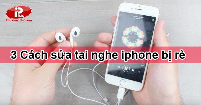 Cách sửa tai nghe iphone bị rè