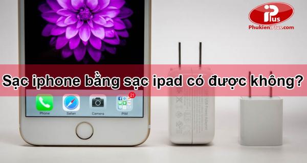 Sạc iphone bằng sạc ipad có được không?